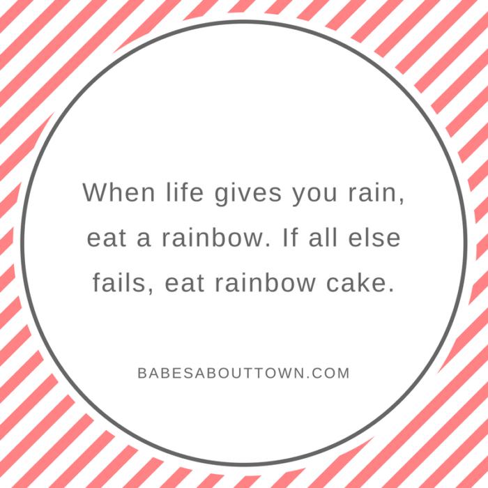 When life gives you rain, eat a rainbow. If all else fails, eat rainbow cake.